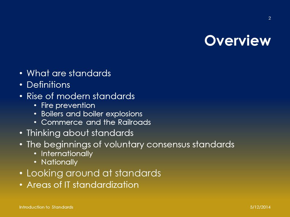 Overview What are standards Definitions Rise of modern standards Fire prevention Boilers and boiler explosions Commerce and the Railroads Thinking about standards The beginnings of voluntary consensus standards Internationally Nationally Looking around at standards Areas of IT standardization 5/12/2014Introduction to Standards 2