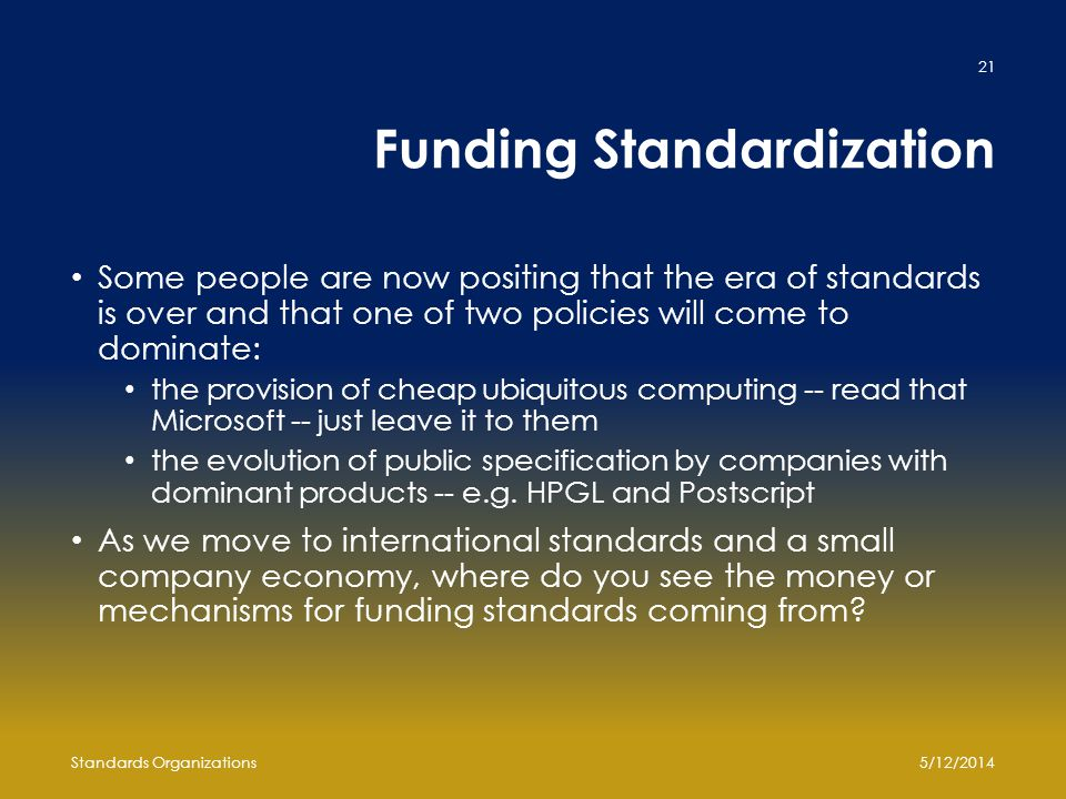 Funding Standardization Some people are now positing that the era of standards is over and that one of two policies will come to dominate: the provisi