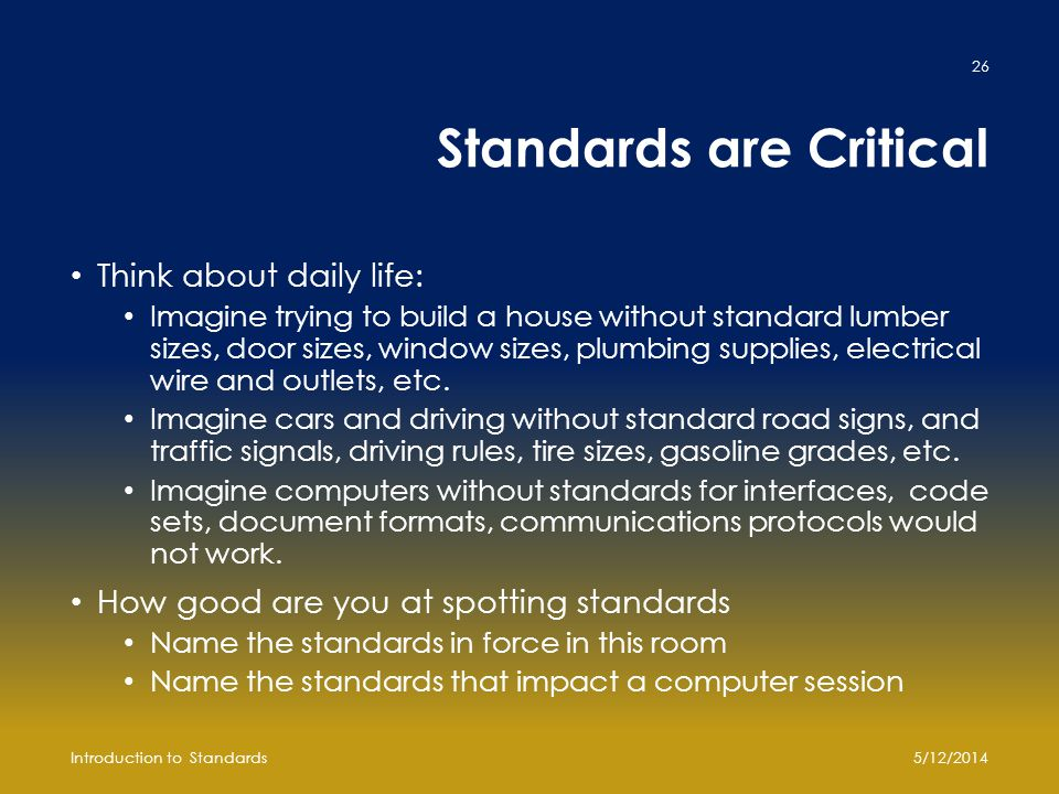 Standards are Critical Think about daily life: Imagine trying to build a house without standard lumber sizes, door sizes, window sizes, plumbing suppl