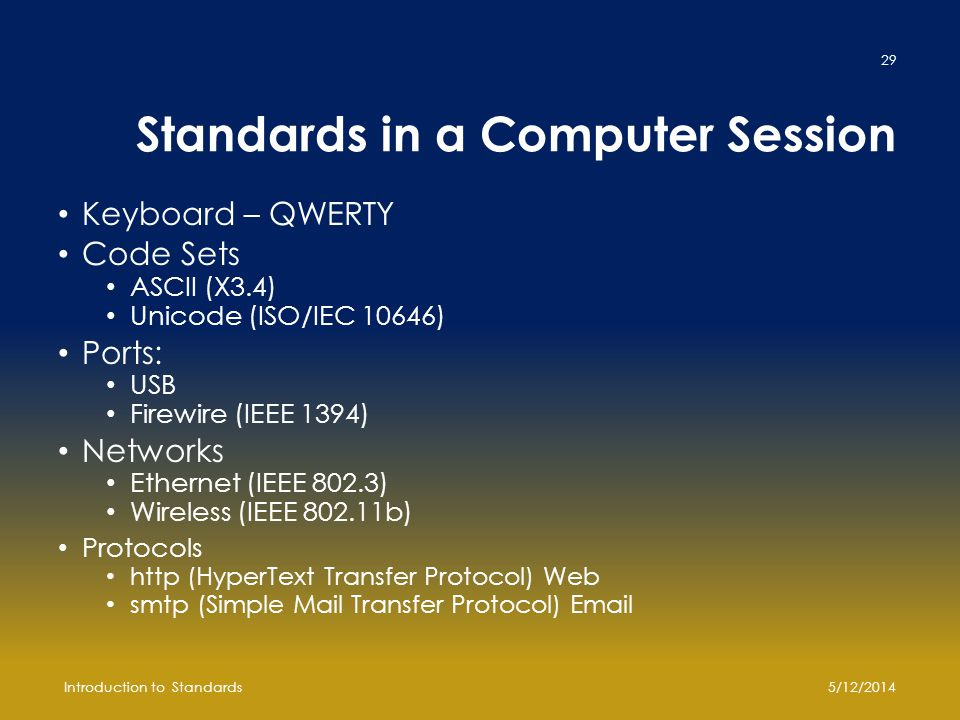 Standards in a Computer Session Keyboard – QWERTY Code Sets ASCII (X3.4) Unicode (ISO/IEC 10646) Ports: USB Firewire (IEEE 1394) Networks Ethernet (IEEE 802.3) Wireless (IEEE 802.11b) Protocols http (HyperText Transfer Protocol) Web smtp (Simple Mail Transfer Protocol) Email 5/12/2014Introduction to Standards 29