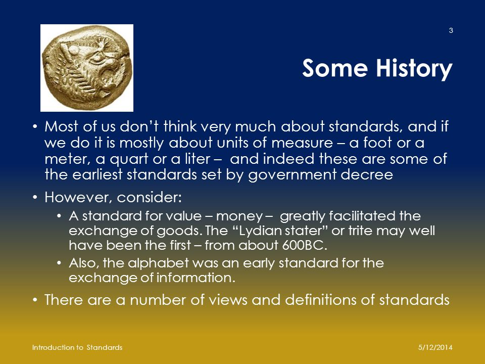 Some History Most of us don't think very much about standards, and if we do it is mostly about units of measure – a foot or a meter, a quart or a liter – and indeed these are some of the earliest standards set by government decree However, consider: A standard for value – money – greatly facilitated the exchange of goods.