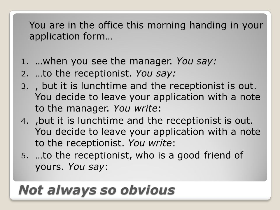 Not always so obvious You are in the office this morning handing in your application form… 1.