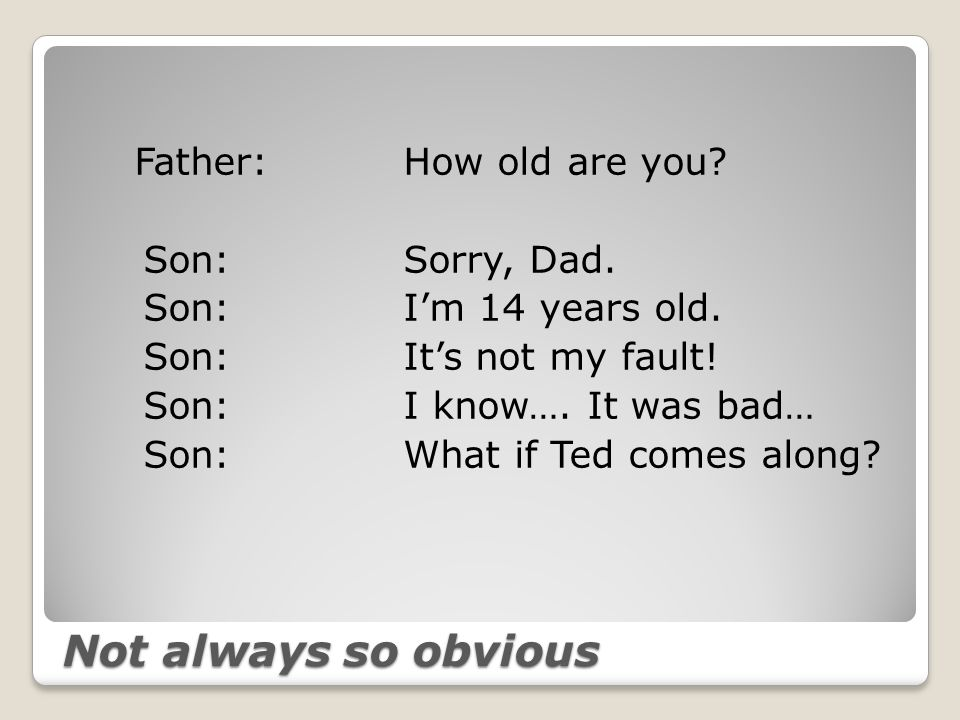 Not always so obvious Father:How old are you. Son: Sorry, Dad.