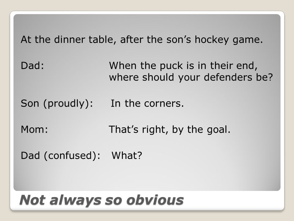 Not always so obvious At the dinner table, after the son's hockey game.