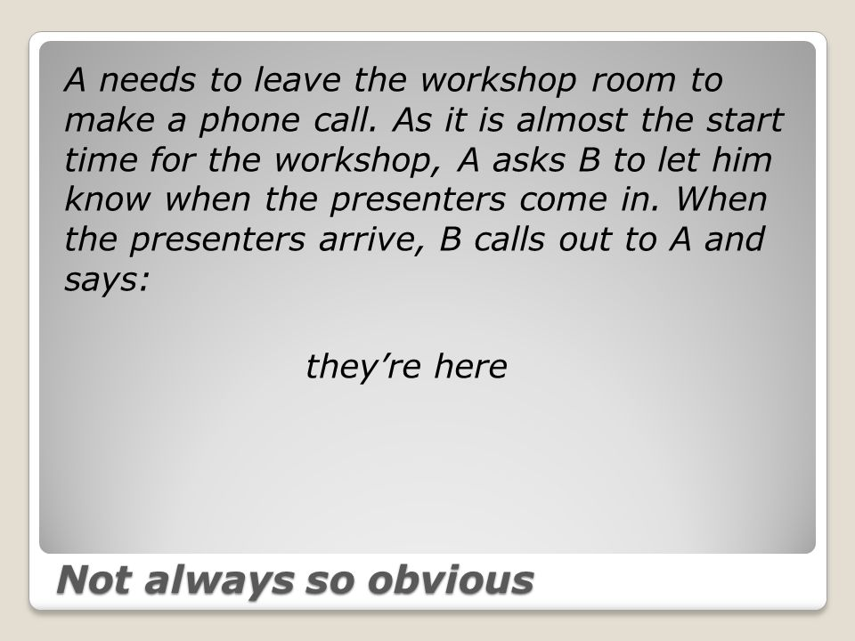 Not always so obvious A needs to leave the workshop room to make a phone call.