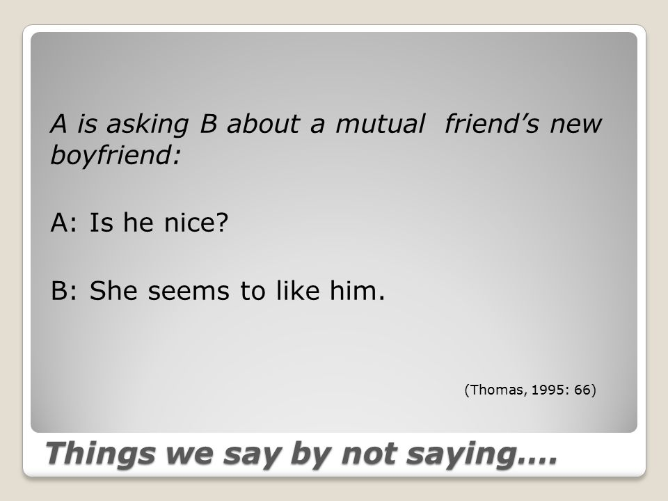 Things we say by not saying…. A is asking B about a mutual friend's new boyfriend: A: Is he nice.