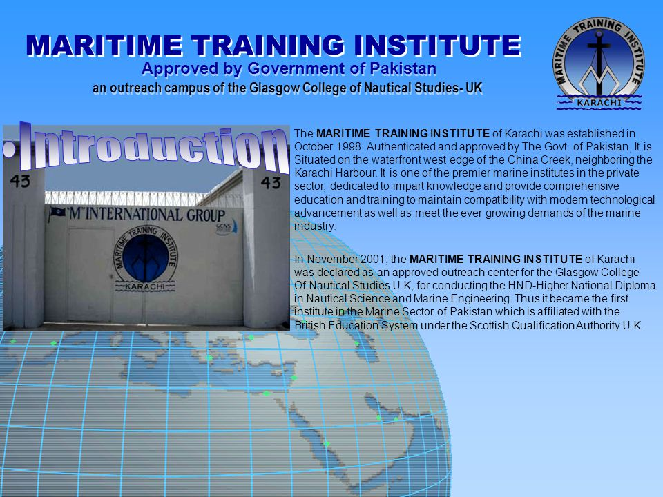 MARITIME TRAINING INSTITUTE Approved by Government of Pakistan an outreach campus of the Glasgow College of Nautical Studies- UK Approved by Government of Pakistan an outreach campus of the Glasgow College of Nautical Studies- UK CLASS ROOM All class rooms are air conditioned and fully equipped with:- · Multimedia Projector · Overhead Projector · Slide Projector · DVD Player · Television Sets · Video Cassette Player · Audio Cassette Player · Computer on Comprehensive Network · On Line Teching.