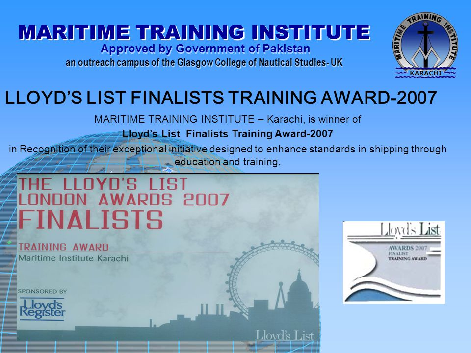 MARITIME TRAINING INSTITUTE Approved by Government of Pakistan an outreach campus of the Glasgow College of Nautical Studies- UK Approved by Government of Pakistan an outreach campus of the Glasgow College of Nautical Studies- UK LLOYD'S LIST FINALISTS TRAINING AWARD-2007 MARITIME TRAINING INSTITUTE – Karachi, is winner of Lloyd's List Finalists Training Award-2007 in Recognition of their exceptional initiative designed to enhance standards in shipping through education and training.