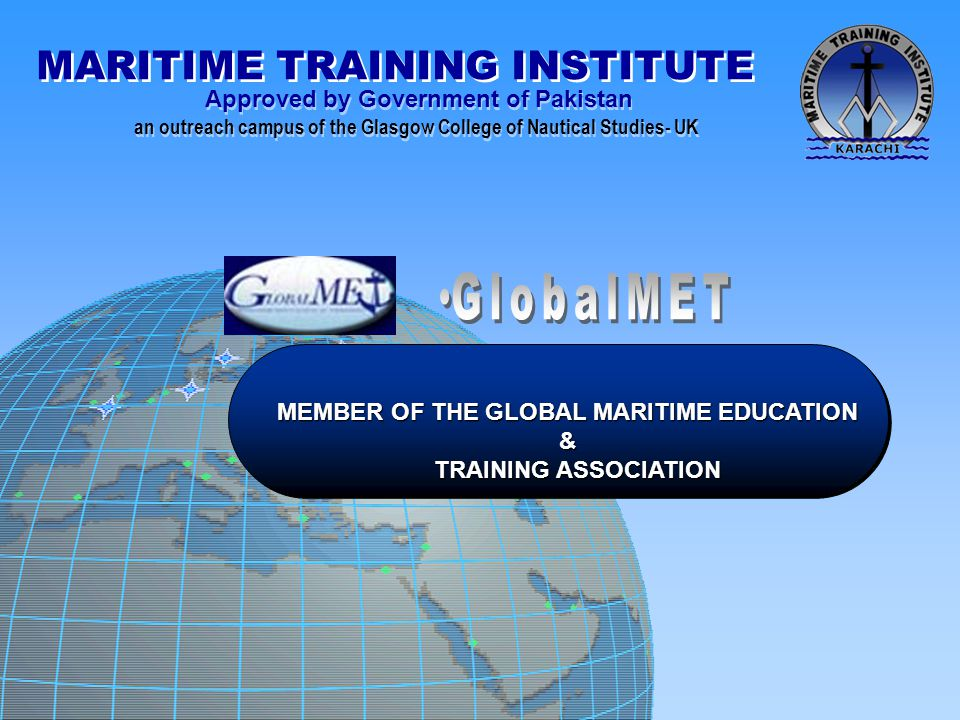 MARITIME TRAINING INSTITUTE Approved by Government of Pakistan an outreach campus of the Glasgow College of Nautical Studies- UK Approved by Government of Pakistan an outreach campus of the Glasgow College of Nautical Studies- UK MEMBER OF THE GLOBAL MARITIME EDUCATION MEMBER OF THE GLOBAL MARITIME EDUCATION & TRAINING ASSOCIATION TRAINING ASSOCIATION
