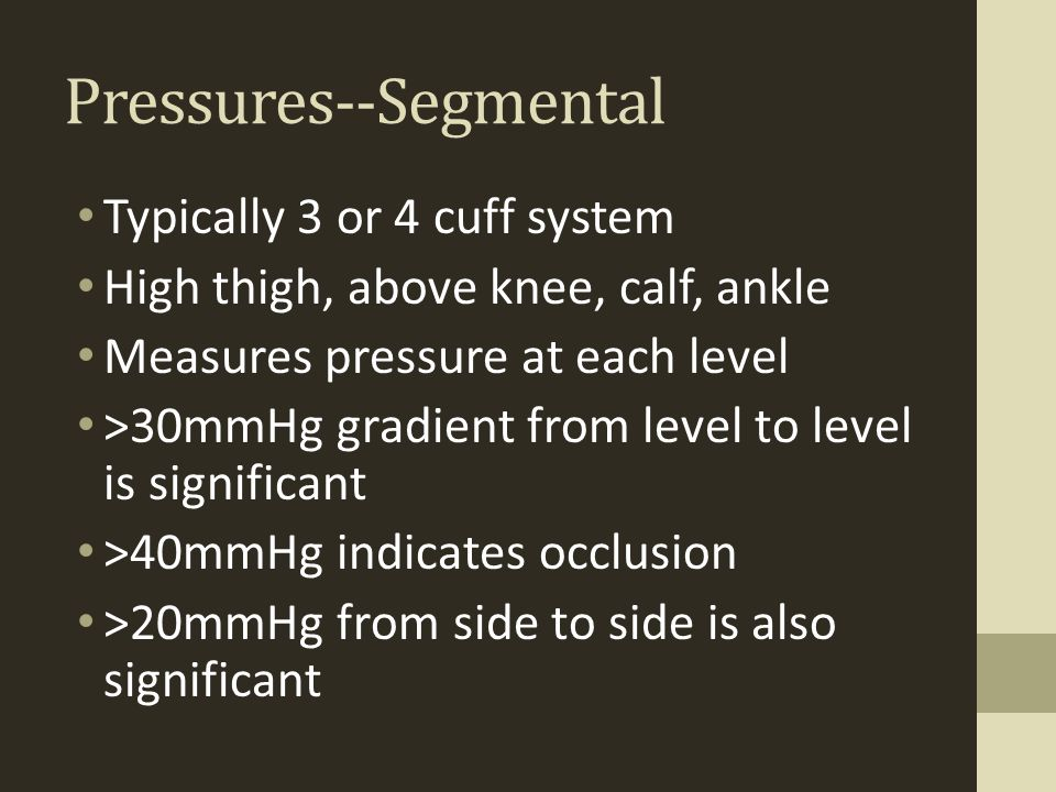 Pressures--Segmental Typically 3 or 4 cuff system High thigh, above knee, calf, ankle Measures pressure at each level >30mmHg gradient from level to l