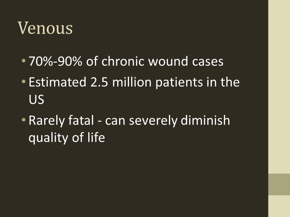 Venous 70%-90% of chronic wound cases Estimated 2.5 million patients in the US Rarely fatal - can severely diminish quality of life