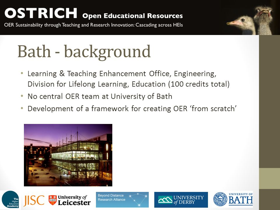 Bath - background Learning & Teaching Enhancement Office, Engineering, Division for Lifelong Learning, Education (100 credits total) No central OER team at University of Bath Development of a framework for creating OER 'from scratch'