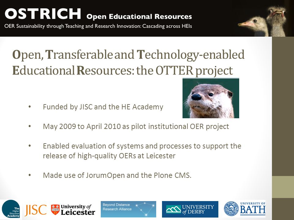 OTTER achievements 360+ credits' worth of OERs Promoted Leicester and the UK HE sector globally Research evidence on satisfaction and attitudes to OERs Put-up take-down guidelines for OERs Leicester OER toolkit The CORRE framework for turning teaching materials into OERs Much increased awareness of OERs at Leicester and elsewhere