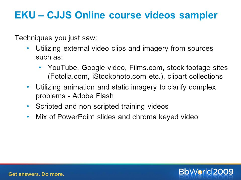 Techniques you just saw: Utilizing external video clips and imagery from sources such as: YouTube, Google video, Films.com, stock footage sites (Fotolia.com, iStockphoto.com etc.), clipart collections Utilizing animation and static imagery to clarify complex problems - Adobe Flash Scripted and non scripted training videos Mix of PowerPoint slides and chroma keyed video