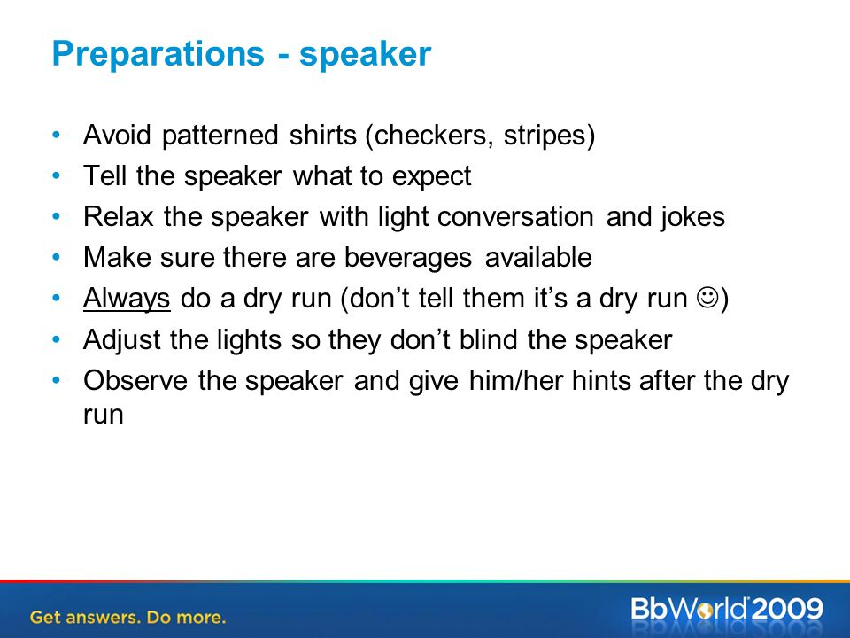 Preparations - speaker Avoid patterned shirts (checkers, stripes) Tell the speaker what to expect Relax the speaker with light conversation and jokes Make sure there are beverages available Always do a dry run (don't tell them it's a dry run ) Adjust the lights so they don't blind the speaker Observe the speaker and give him/her hints after the dry run