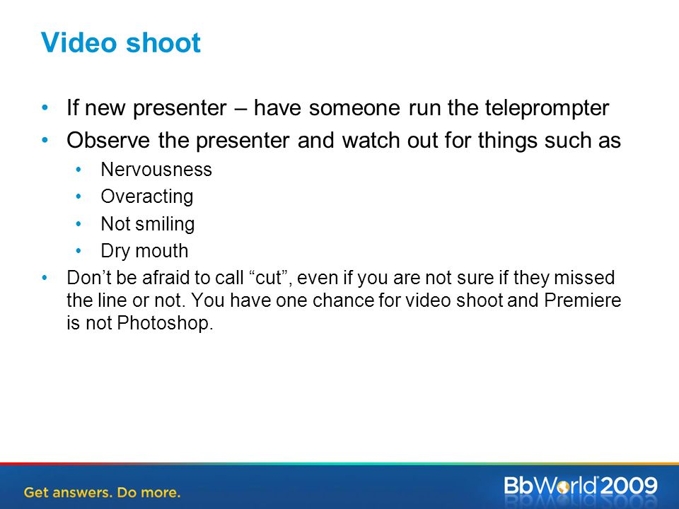 Video shoot If new presenter – have someone run the teleprompter Observe the presenter and watch out for things such as Nervousness Overacting Not smiling Dry mouth Don't be afraid to call cut , even if you are not sure if they missed the line or not.