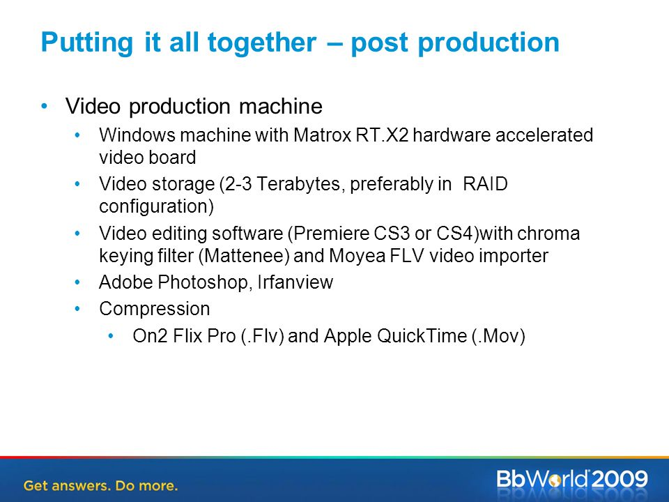 Putting it all together – post production Video production machine Windows machine with Matrox RT.X2 hardware accelerated video board Video storage (2-3 Terabytes, preferably in RAID configuration) Video editing software (Premiere CS3 or CS4)with chroma keying filter (Mattenee) and Moyea FLV video importer Adobe Photoshop, Irfanview Compression On2 Flix Pro (.Flv) and Apple QuickTime (.Mov)