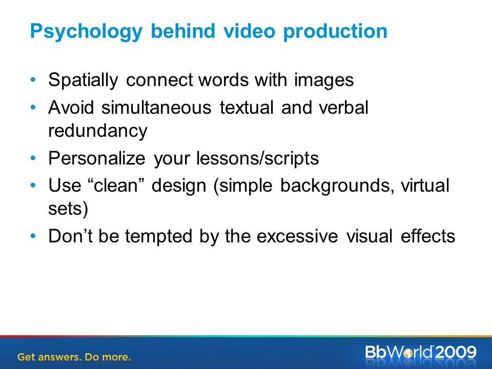 Psychology behind video production Spatially connect words with images Avoid simultaneous textual and verbal redundancy Personalize your lessons/scripts Use clean design (simple backgrounds, virtual sets) Don't be tempted by the excessive visual effects