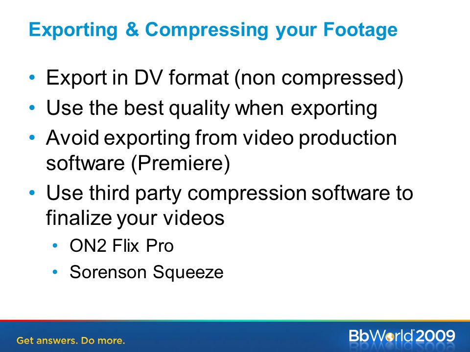 Exporting & Compressing your Footage Export in DV format (non compressed) Use the best quality when exporting Avoid exporting from video production software (Premiere) Use third party compression software to finalize your videos ON2 Flix Pro Sorenson Squeeze