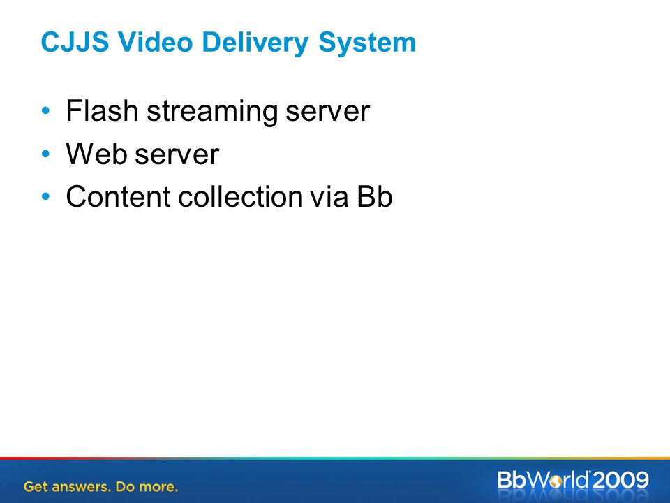 CJJS Video Delivery System Flash streaming server Web server Content collection via Bb