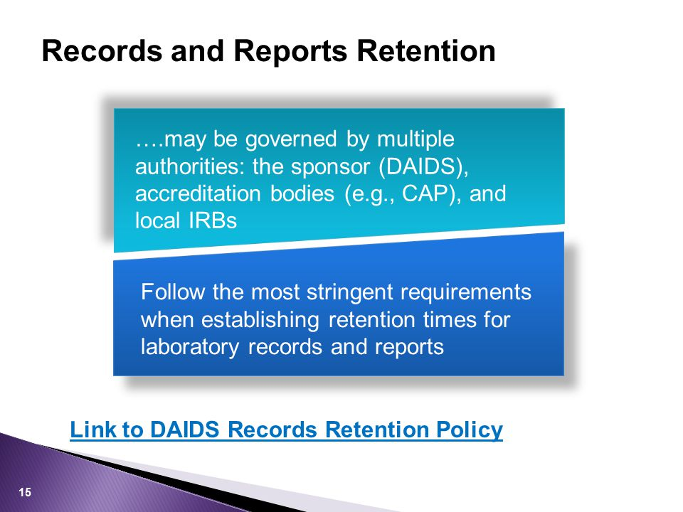 Records and Reports Retention ….may be governed by multiple authorities: the sponsor (DAIDS), accreditation bodies (e.g., CAP), and local IRBs Follow the most stringent requirements when establishing retention times for laboratory records and reports Link to DAIDS Records Retention Policy 15