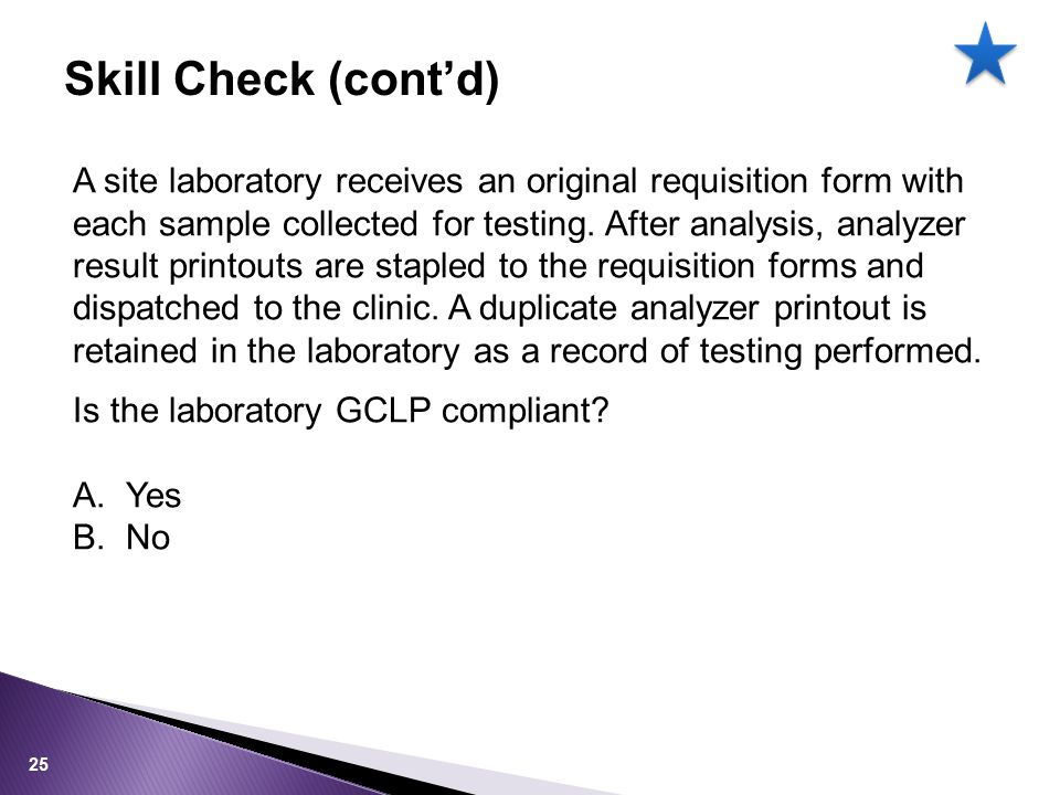 Skill Check (cont'd) A site laboratory receives an original requisition form with each sample collected for testing.