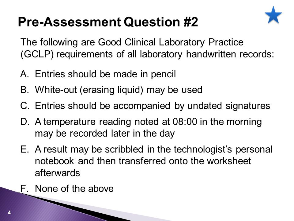 The following are Good Clinical Laboratory Practice (GCLP) requirements of all laboratory handwritten records: A.Entries should be made in pencil B.White-out (erasing liquid) may be used C.Entries should be accompanied by undated signatures D.A temperature reading noted at 08:00 in the morning may be recorded later in the day E.A result may be scribbled in the technologist's personal notebook and then transferred onto the worksheet afterwards F.None of the above Pre-Assessment Question #2 4