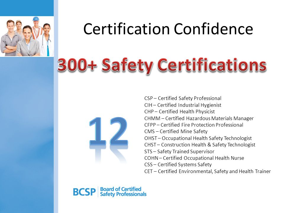 Certification Confidence CSP – Certified Safety Professional CIH – Certified Industrial Hygienist CHP – Certified Health Physicist CHMM – Certified Hazardous Materials Manager CFPP – Certified Fire Protection Professional CMS – Certified Mine Safety OHST – Occupational Health Safety Technologist CHST – Construction Health & Safety Technologist STS – Safety Trained Supervisor COHN – Certified Occupational Health Nurse CSS – Certified Systems Safety CET – Certified Environmental, Safety and Health Trainer
