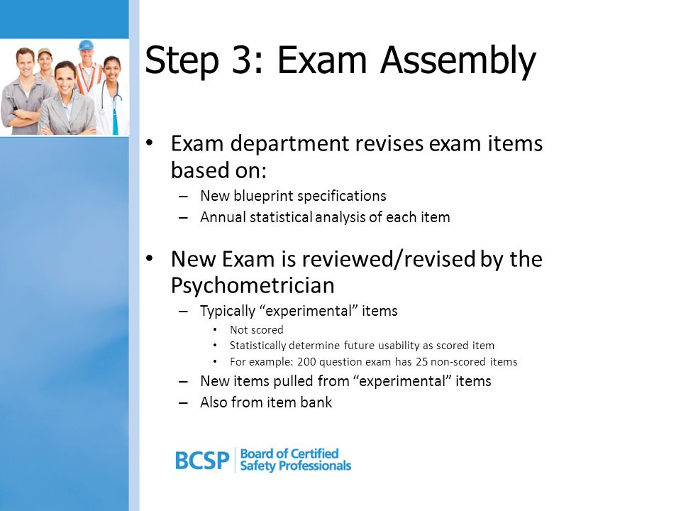 Step 3: Exam Assembly Exam department revises exam items based on: – New blueprint specifications – Annual statistical analysis of each item New Exam is reviewed/revised by the Psychometrician – Typically experimental items Not scored Statistically determine future usability as scored item For example: 200 question exam has 25 non-scored items – New items pulled from experimental items – Also from item bank