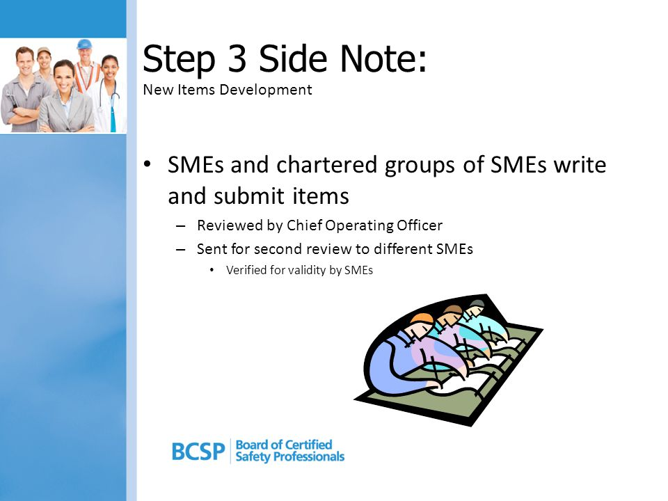 Step 3 Side Note: New Items Development SMEs and chartered groups of SMEs write and submit items – Reviewed by Chief Operating Officer – Sent for second review to different SMEs Verified for validity by SMEs