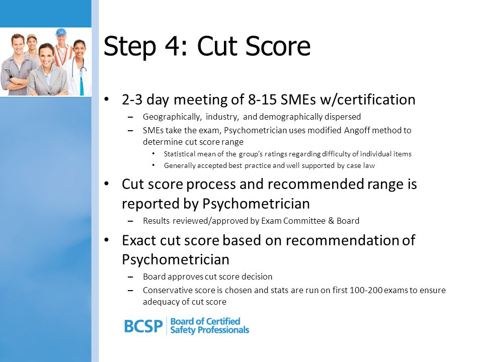 Step 4: Cut Score 2-3 day meeting of 8-15 SMEs w/certification – Geographically, industry, and demographically dispersed – SMEs take the exam, Psychometrician uses modified Angoff method to determine cut score range Statistical mean of the group's ratings regarding difficulty of individual items Generally accepted best practice and well supported by case law Cut score process and recommended range is reported by Psychometrician – Results reviewed/approved by Exam Committee & Board Exact cut score based on recommendation of Psychometrician – Board approves cut score decision – Conservative score is chosen and stats are run on first 100-200 exams to ensure adequacy of cut score