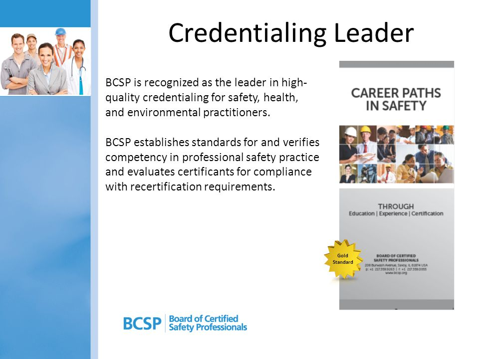 About BCSP Established in 1969 Not-For-Profit 10 Directors Not a membership organization All certifications are protected by ® Registered Trade Mark 8 affiliated Sponsorship Organizations – AIHA – ASSE – IIE – ISSS – NESHTA – NFPA – NSC – SFPE George Gorbell announces the certification program in 1969: ...The evidence of competency in safety furnished by certification will improve the individual, raise the general level of competency in the safety profession, promote high standards of professional conduct, and assure management that it will receive top quality job performance....