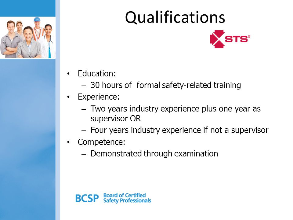 Qualifications Education: – 30 hours of formal safety-related training Experience: – Two years industry experience plus one year as supervisor OR – Four years industry experience if not a supervisor Competence: – Demonstrated through examination