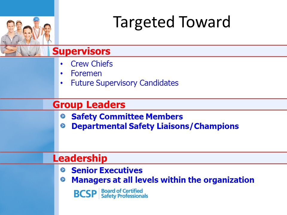 Safety Committee Members Departmental Safety Liaisons/Champions Senior Executives Managers at all levels within the organization Crew Chiefs Foremen Future Supervisory Candidates Supervisors Leadership Group Leaders Targeted Toward