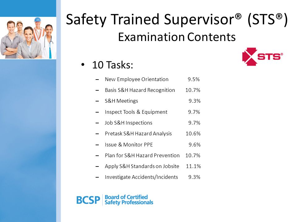 Safety Trained Supervisor® (STS®) Examination Contents 10 Tasks: – New Employee Orientation 9.5% – Basis S&H Hazard Recognition 10.7% – S&H Meetings 9.3% – Inspect Tools & Equipment 9.7% – Job S&H Inspections 9.7% – Pretask S&H Hazard Analysis 10.6% – Issue & Monitor PPE 9.6% – Plan for S&H Hazard Prevention 10.7% – Apply S&H Standards on Jobsite 11.1% – Investigate Accidents/Incidents 9.3%