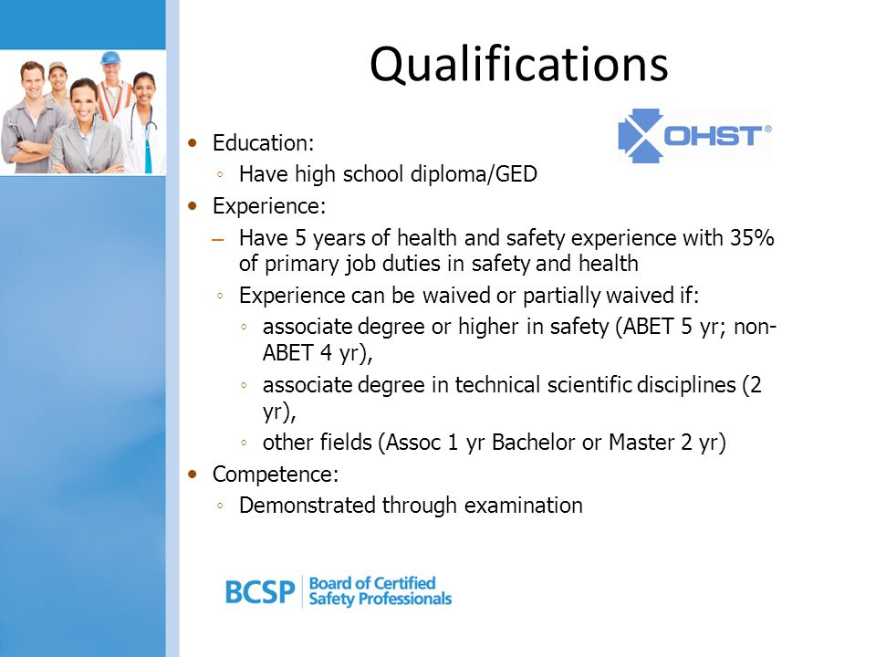 Qualifications Education: ◦ Have high school diploma/GED Experience: – Have 5 years of health and safety experience with 35% of primary job duties in safety and health ◦ Experience can be waived or partially waived if: ◦ associate degree or higher in safety (ABET 5 yr; non- ABET 4 yr), ◦ associate degree in technical scientific disciplines (2 yr), ◦ other fields (Assoc 1 yr Bachelor or Master 2 yr) Competence: ◦ Demonstrated through examination