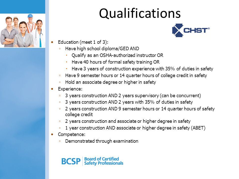 Qualifications Education (meet 1 of 3): ◦ Have high school diploma/GED AND  Qualify as an OSHA-authorized instructor OR  Have 40 hours of formal safety training OR  Have 3 years of construction experience with 35% of duties in safety ◦ Have 9 semester hours or 14 quarter hours of college credit in safety ◦ Hold an associate degree or higher in safety Experience: ◦ 3 years construction AND 2 years supervisory (can be concurrent) ◦ 3 years construction AND 2 years with 35% of duties in safety ◦ 2 years construction AND 9 semester hours or 14 quarter hours of safety college credit ◦ 2 years construction and associate or higher degree in safety ◦ 1 year construction AND associate or higher degree in safety (ABET) Competence: ◦ Demonstrated through examination