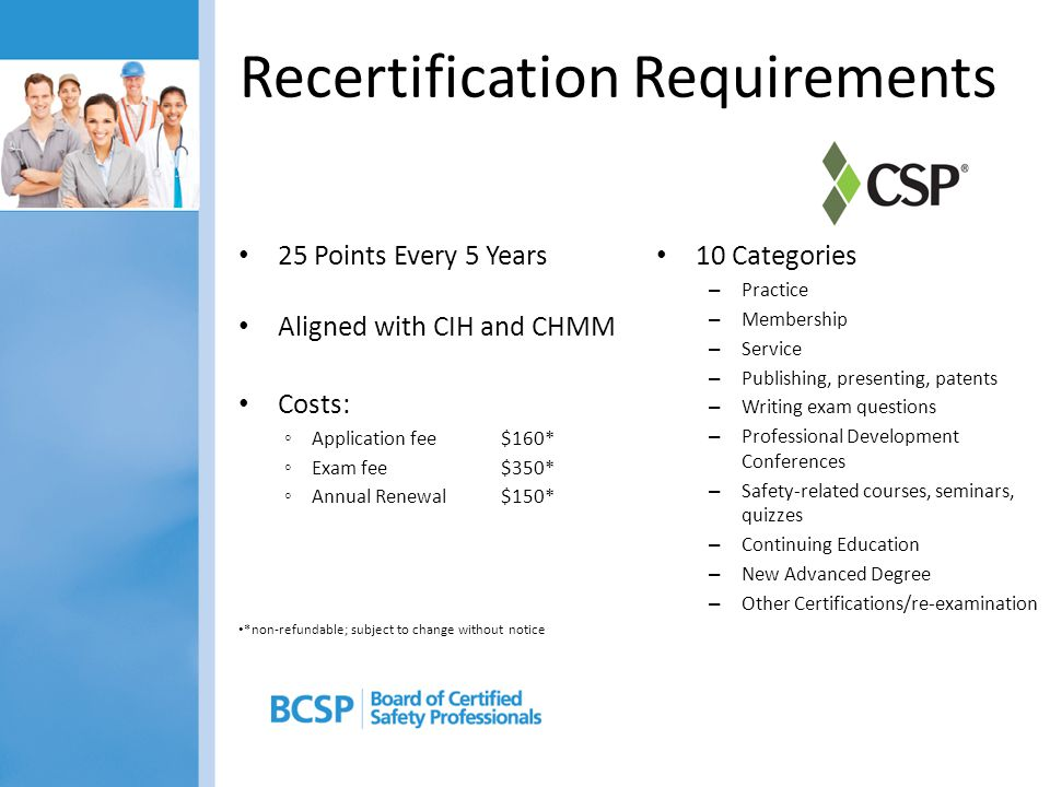 Recertification Requirements 25 Points Every 5 Years Aligned with CIH and CHMM Costs: ◦ Application fee $160* ◦ Exam fee$350* ◦ Annual Renewal $150* 10 Categories – Practice – Membership – Service – Publishing, presenting, patents – Writing exam questions – Professional Development Conferences – Safety-related courses, seminars, quizzes – Continuing Education – New Advanced Degree – Other Certifications/re-examination *non-refundable; subject to change without notice