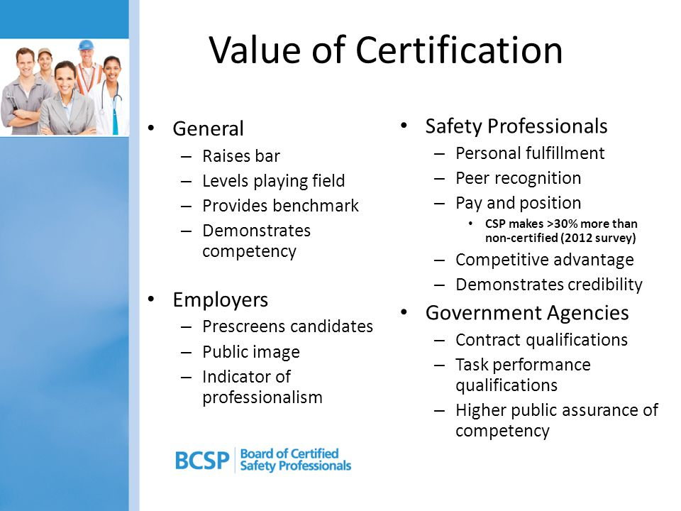 Value of Certification General – Raises bar – Levels playing field – Provides benchmark – Demonstrates competency Employers – Prescreens candidates – Public image – Indicator of professionalism Safety Professionals – Personal fulfillment – Peer recognition – Pay and position CSP makes >30% more than non-certified (2012 survey) – Competitive advantage – Demonstrates credibility Government Agencies – Contract qualifications – Task performance qualifications – Higher public assurance of competency