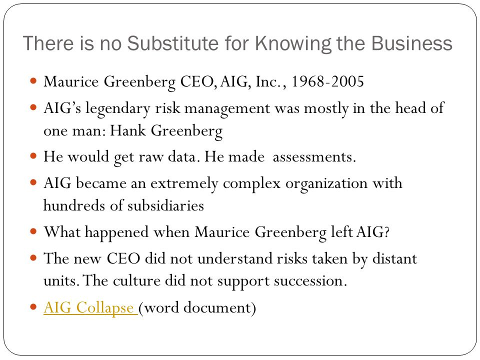 There is no Substitute for Knowing the Business Maurice Greenberg CEO, AIG, Inc., 1968-2005 AIG's legendary risk management was mostly in the head of