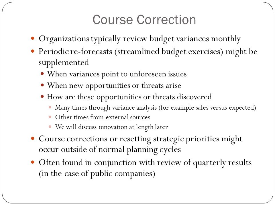 Course Correction Organizations typically review budget variances monthly Periodic re-forecasts (streamlined budget exercises) might be supplemented W