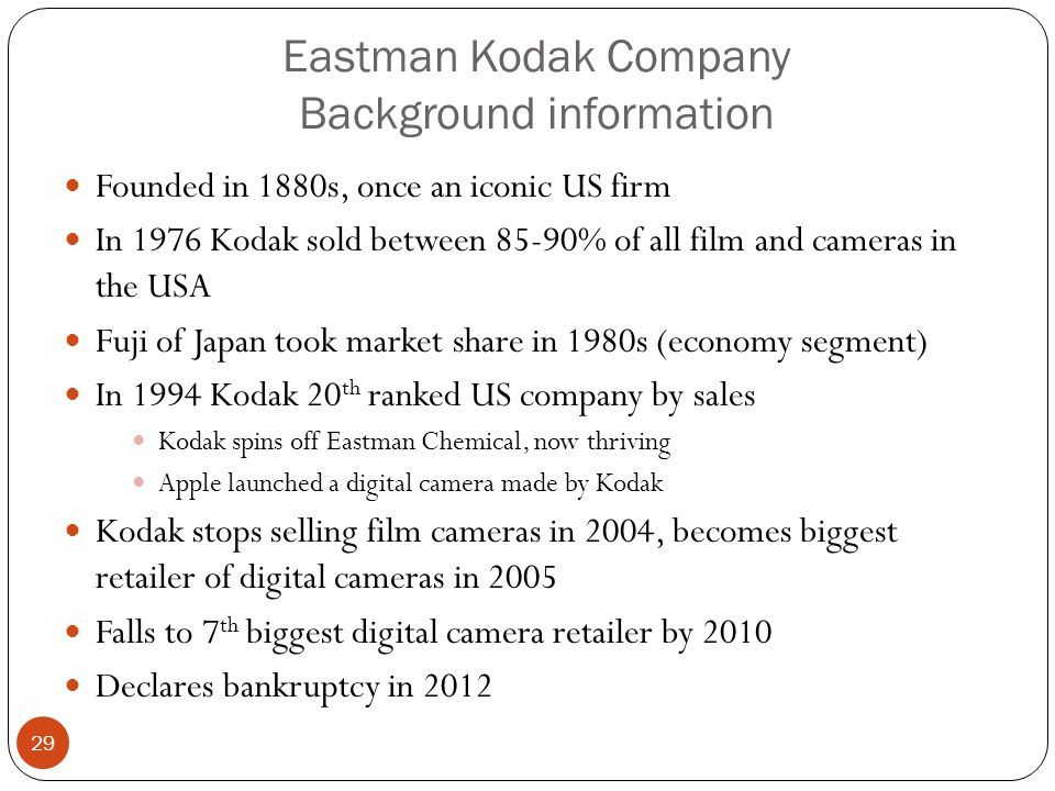 Eastman Kodak Company Background information Founded in 1880s, once an iconic US firm In 1976 Kodak sold between 85-90% of all film and cameras in the