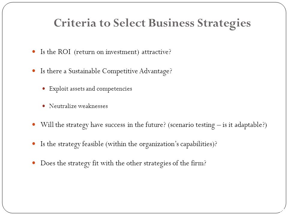 PPT 1-39 Criteria to Select Business Strategies Is the ROI (return on investment) attractive? Is there a Sustainable Competitive Advantage? Exploit as