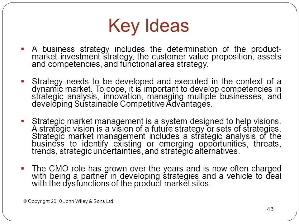 © Copyright 2010 John Wiley & Sons Ltd 43 Key Ideas  A business strategy includes the determination of the product- market investment strategy, the c