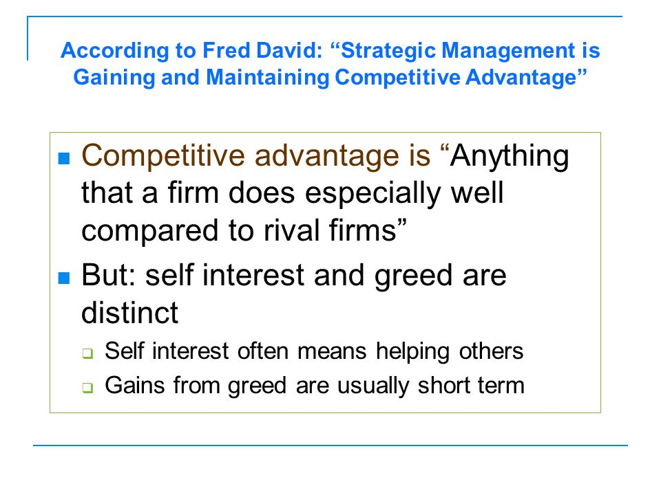 "Competitive advantage is ""Anything that a firm does especially well compared to rival firms"" But: self interest and greed are distinct  Self interest"