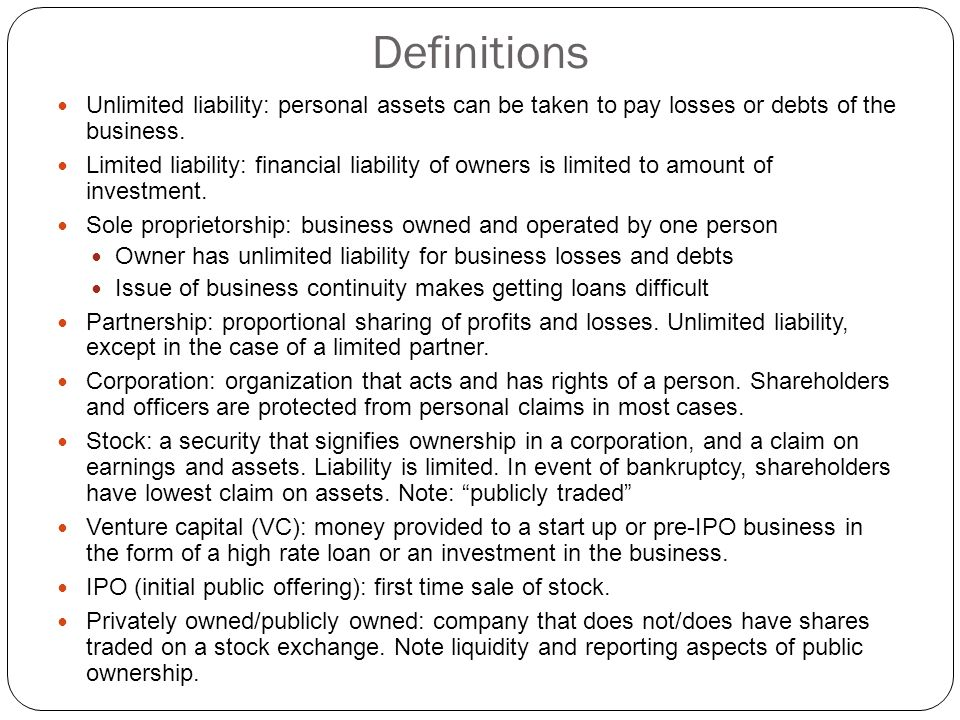 Definitions Unlimited liability: personal assets can be taken to pay losses or debts of the business. Limited liability: financial liability of owners