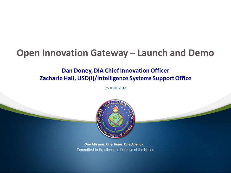 Open Innovation Gateway – Launch and Demo Dan Doney, DIA Chief Innovation Officer Zacharie Hall, USD(I)/Intelligence Systems Support Office 25 JUNE 2014
