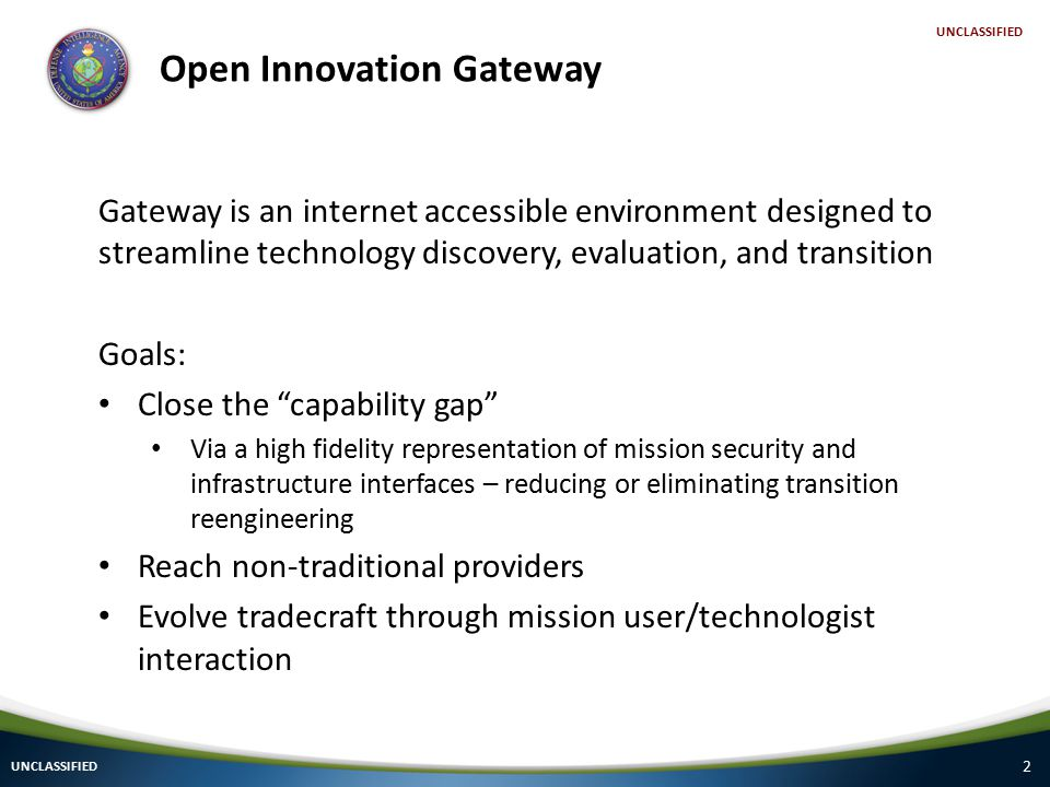2 UNCLASSIFIED Open Innovation Gateway Gateway is an internet accessible environment designed to streamline technology discovery, evaluation, and transition Goals: Close the capability gap Via a high fidelity representation of mission security and infrastructure interfaces – reducing or eliminating transition reengineering Reach non-traditional providers Evolve tradecraft through mission user/technologist interaction