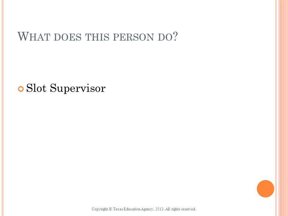 W HAT DOES THIS PERSON DO . Slot Supervisor Copyright © Texas Education Agency, 2013.