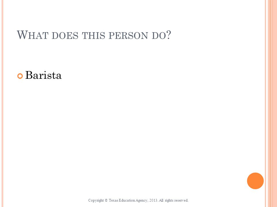 W HAT DOES THIS PERSON DO ? Barista Copyright © Texas Education Agency, 2013. All rights reserved.